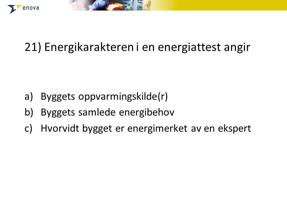 21) Energikarakteren i en energiattest angir a)Byggets oppvarmingskilde(r) b)Byggets samlede energibehov c)Hvorvidt bygget er energimerket av en ekspert