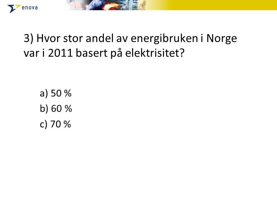 3) Hvor stor andel av energibruken i Norge var i 2011 basert på elektrisitet? a) 50 % b) 60 % c) 70 %