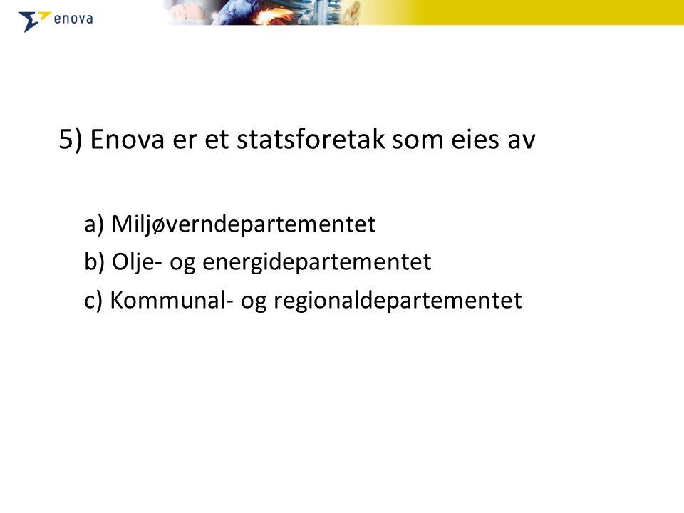 5) Enova er et statsforetak som eies av a) Miljøverndepartementet b) Olje- og energidepartementet c) Kommunal- og regionaldepartementet
