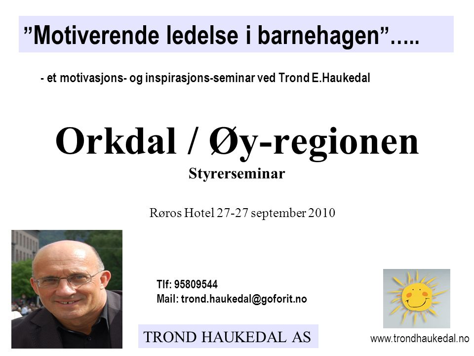 TROND HAUKEDAL AS Røros Hotel 27-27 september 2010 Motiverende ledelse i barnehagen …..