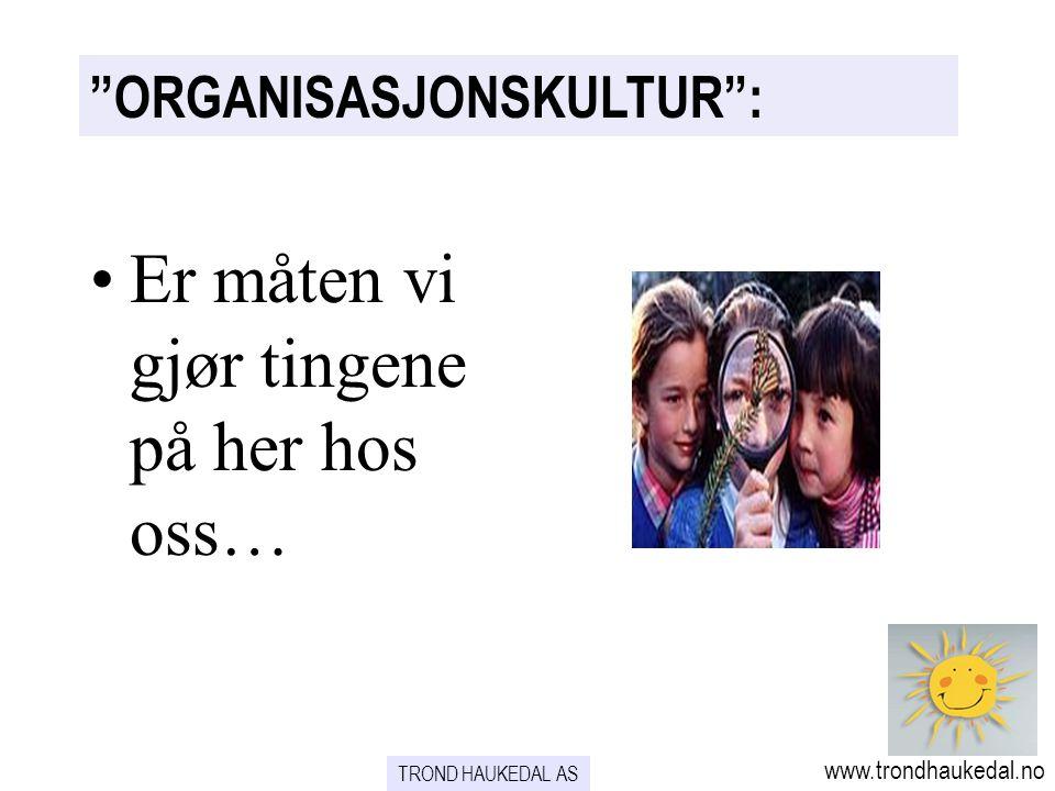 ORGANISASJONSKULTUR : www.trondhaukedal.no TROND HAUKEDAL AS Er måten vi gjør tingene på her hos oss…