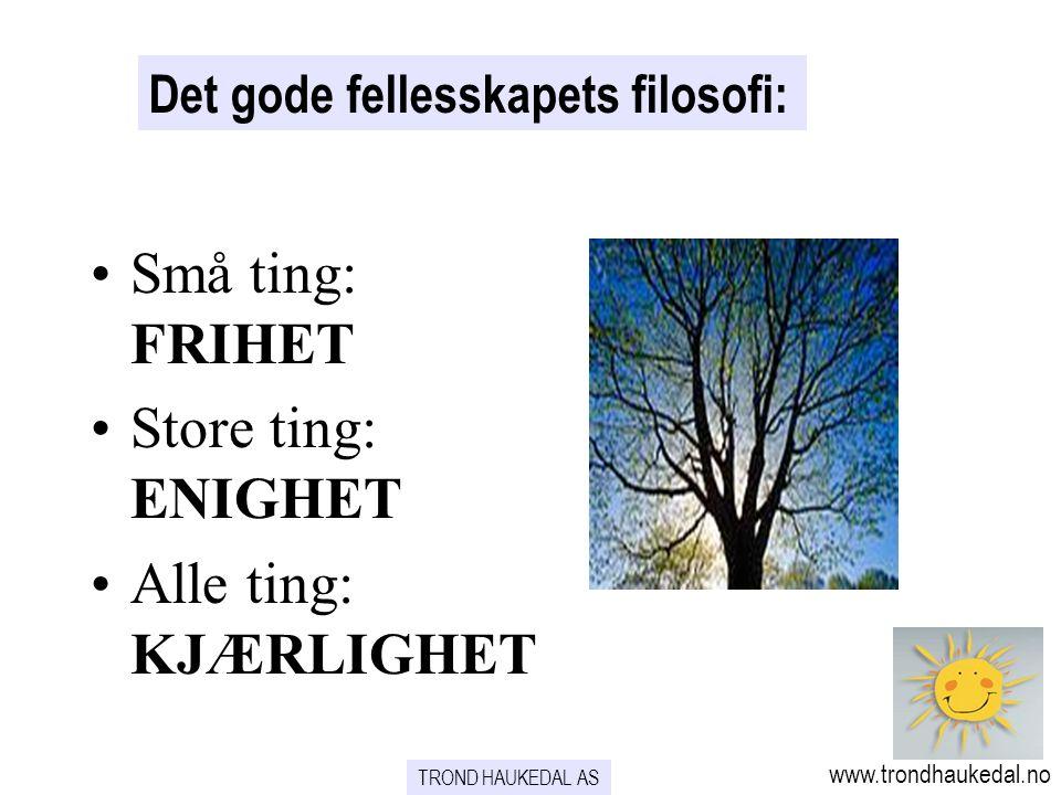 TROND HAUKEDAL AS www.trondhaukedal.no Det gode fellesskapets filosofi: Små ting: FRIHET Store ting: ENIGHET Alle ting: KJÆRLIGHET