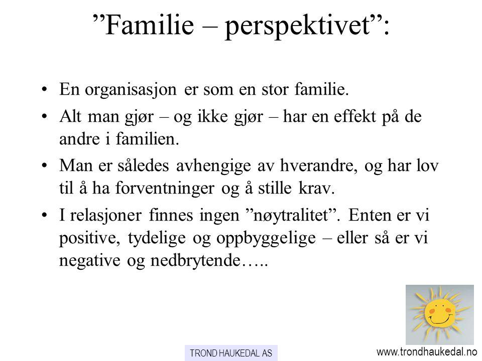 Familie – perspektivet : TROND HAUKEDAL AS www.trondhaukedal.no En organisasjon er som en stor familie.