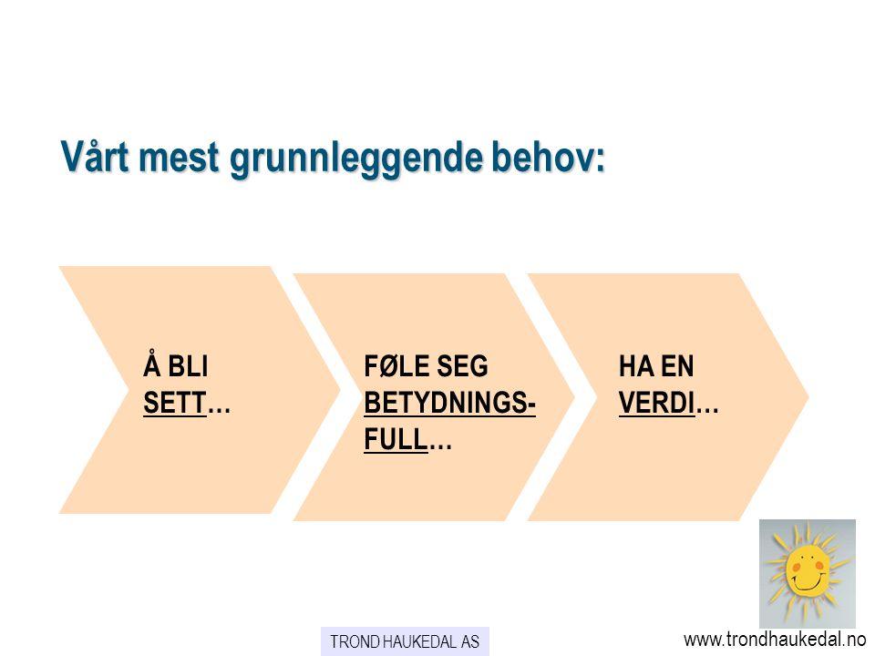 Vårt mest grunnleggende behov: Å BLI SETT… HA EN VERDI… FØLE SEG BETYDNINGS- FULL… www.trondhaukedal.no TROND HAUKEDAL AS