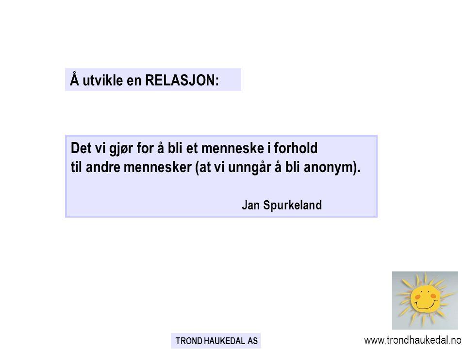 TROND HAUKEDAL AS www.trondhaukedal.no Å utvikle en RELASJON: Det vi gjør for å bli et menneske i forhold til andre mennesker (at vi unngår å bli anonym).