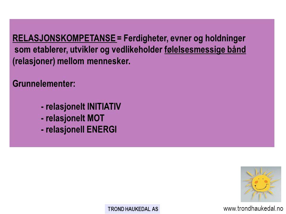 www.trondhaukedal.no TROND HAUKEDAL AS RELASJONSKOMPETANSE = Ferdigheter, evner og holdninger som etablerer, utvikler og vedlikeholder følelsesmessige bånd (relasjoner) mellom mennesker.