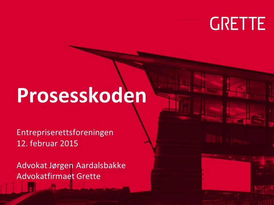 Prosesskoden Entrepriserettsforeningen 12. februar 2015 Advokat Jørgen Aardalsbakke Advokatfirmaet Grette