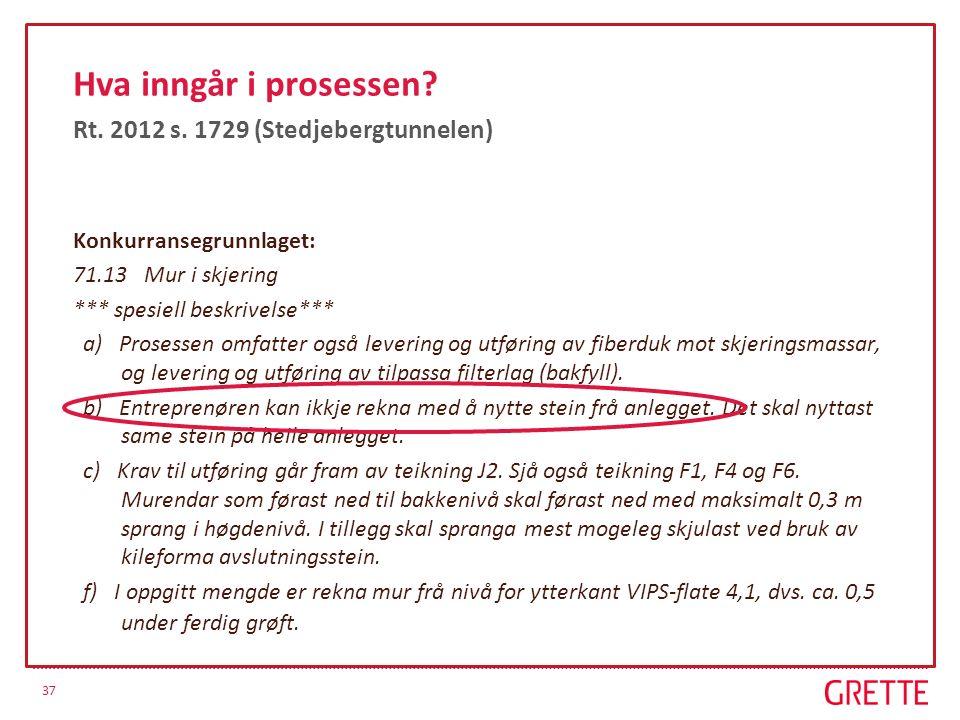 37 Hva inngår i prosessen? Rt. 2012 s. 1729 (Stedjebergtunnelen) Konkurransegrunnlaget: 71.13 Mur i skjering *** spesiell beskrivelse*** a) Prosessen