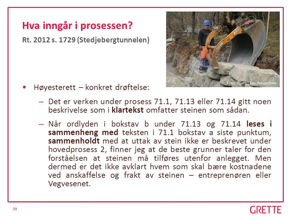 39 Hva inngår i prosessen? Rt. 2012 s. 1729 (Stedjebergtunnelen) Høyesterett – konkret drøftelse: – Det er verken under prosess 71.1, 71.13 eller 71.1