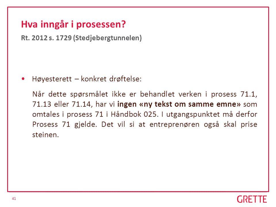 41 Hva inngår i prosessen? Rt. 2012 s. 1729 (Stedjebergtunnelen) Høyesterett – konkret drøftelse: Når dette spørsmålet ikke er behandlet verken i pros