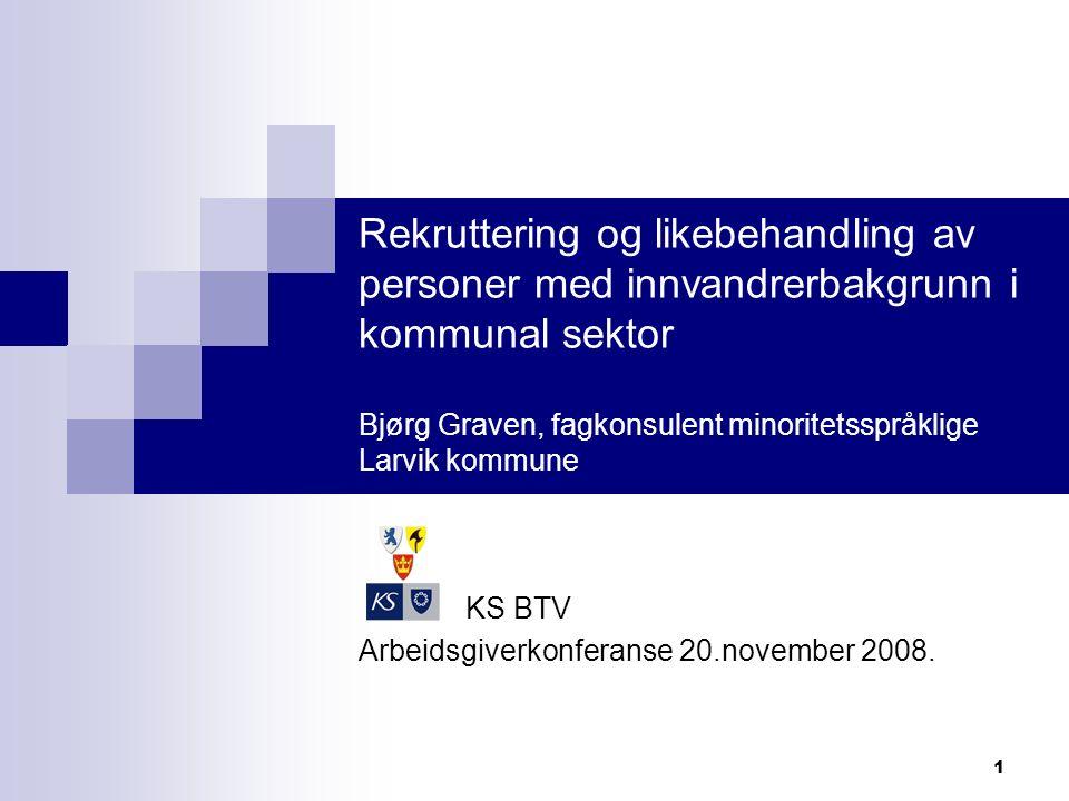 1 Rekruttering og likebehandling av personer med innvandrerbakgrunn i kommunal sektor Bjørg Graven, fagkonsulent minoritetsspråklige Larvik kommune KS BTV Arbeidsgiverkonferanse 20.november 2008.