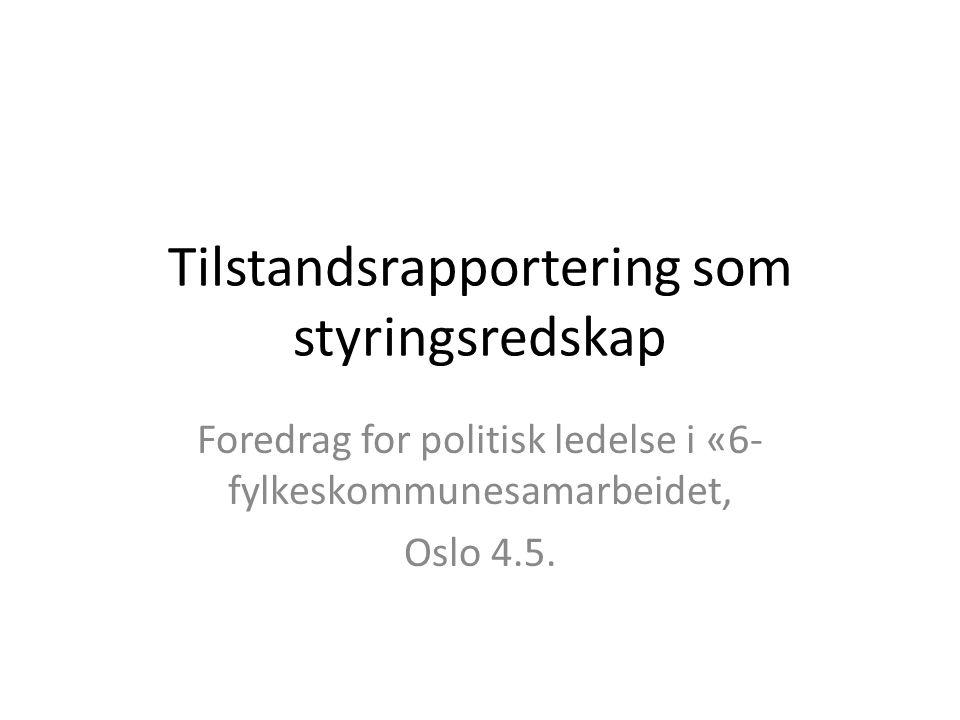 Tilstandsrapportering som styringsredskap Foredrag for politisk ledelse i «6- fylkeskommunesamarbeidet, Oslo 4.5.