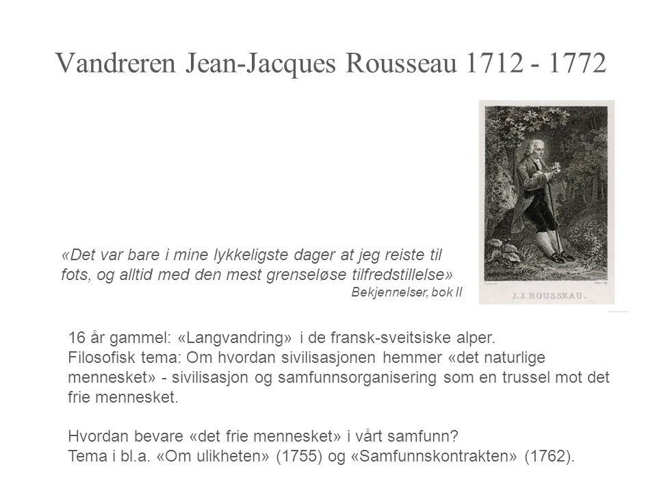 Vandreren Jean-Jacques Rousseau 1712 - 1772 «Det var bare i mine lykkeligste dager at jeg reiste til fots, og alltid med den mest grenseløse tilfredstillelse» Bekjennelser, bok II 16 år gammel: «Langvandring» i de fransk-sveitsiske alper.