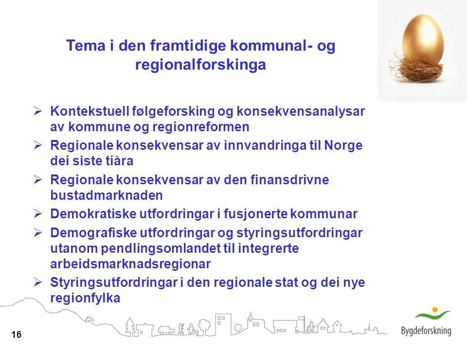 16 Tema i den framtidige kommunal- og regionalforskinga  Kontekstuell følgeforsking og konsekvensanalysar av kommune og regionreformen  Regionale ko