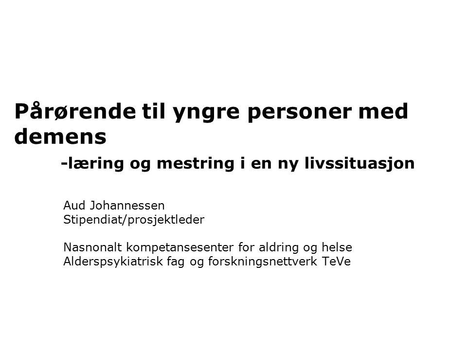 Pårørende til yngre personer med demens -læring og mestring i en ny livssituasjon Aud Johannessen Stipendiat/prosjektleder Nasnonalt kompetansesenter for aldring og helse Alderspsykiatrisk fag og forskningsnettverk TeVe