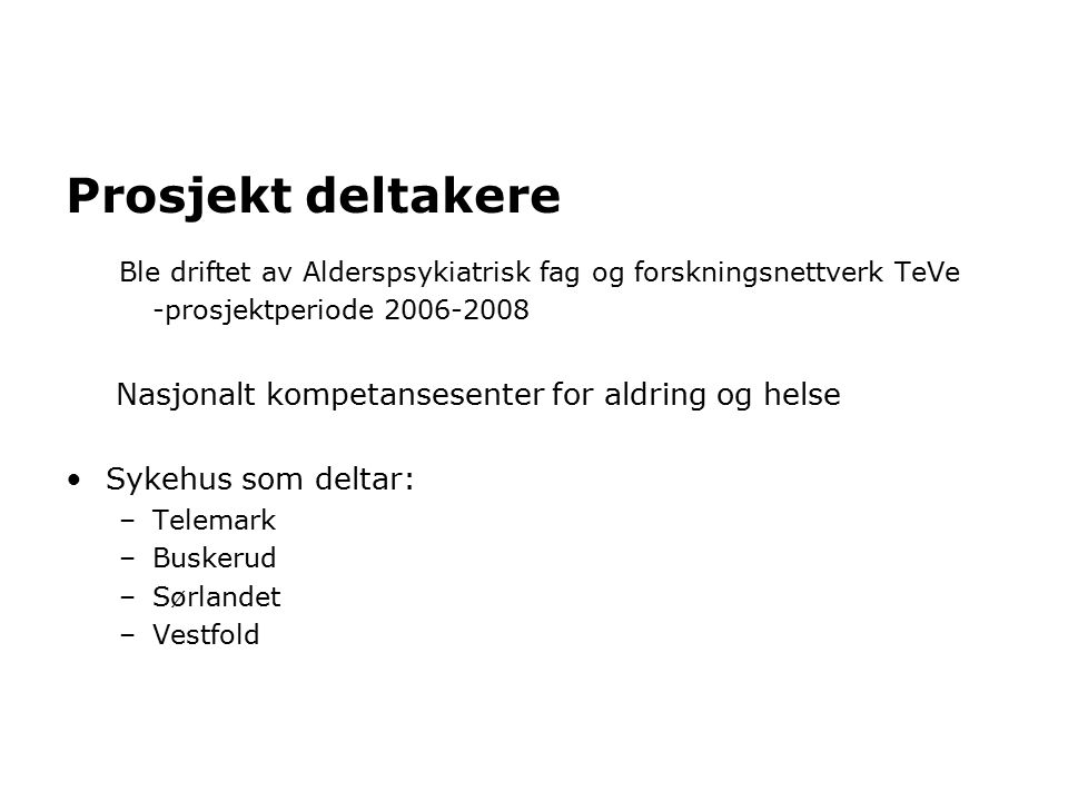 Prosjekt deltakere Ble driftet av Alderspsykiatrisk fag og forskningsnettverk TeVe -prosjektperiode 2006-2008 Nasjonalt kompetansesenter for aldring og helse Sykehus som deltar: –Telemark –Buskerud –Sørlandet –Vestfold