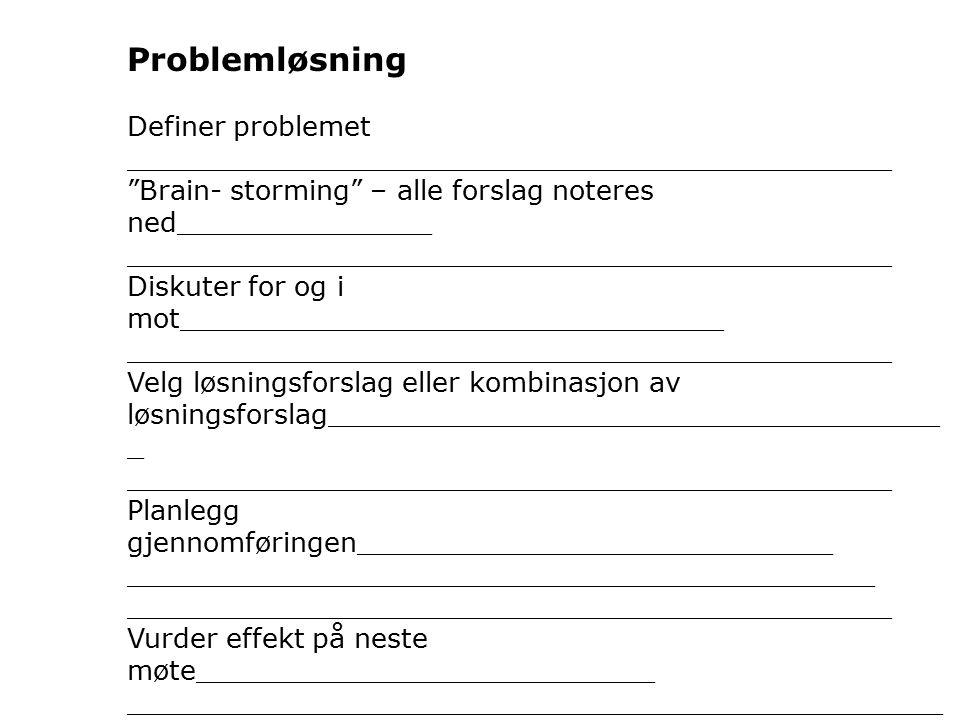 Problemløsning Definer problemet _____________________________________________ Brain- storming – alle forslag noteres ned_______________ _____________________________________________ Diskuter for og i mot________________________________ _____________________________________________ Velg løsningsforslag eller kombinasjon av løsningsforslag____________________________________ _ _____________________________________________ Planlegg gjennomføringen____________________________ ____________________________________________ _____________________________________________ Vurder effekt på neste møte___________________________ ________________________________________________ _