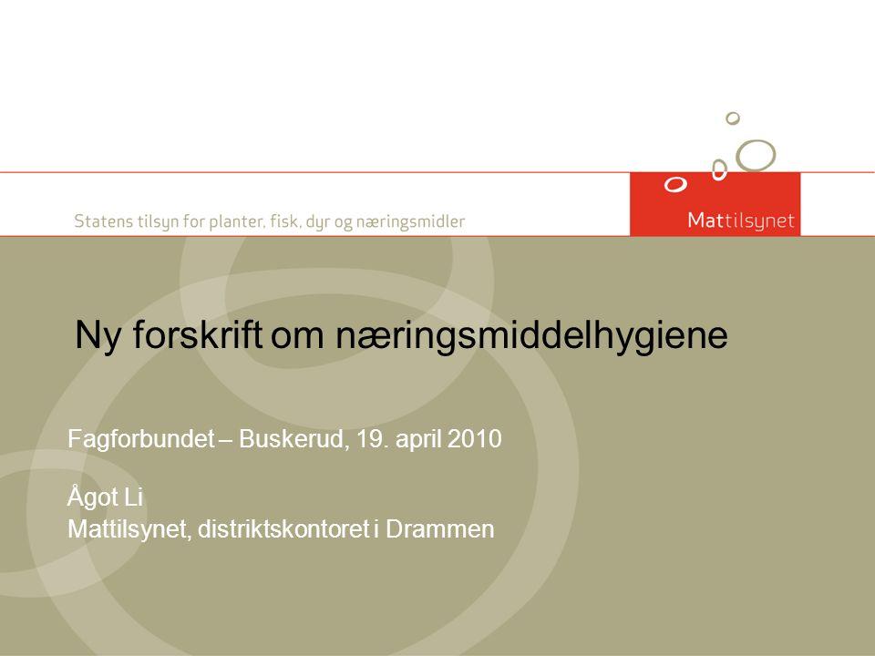 Ny forskrift om næringsmiddelhygiene Fagforbundet – Buskerud, 19. april 2010 Ågot Li Mattilsynet, distriktskontoret i Drammen