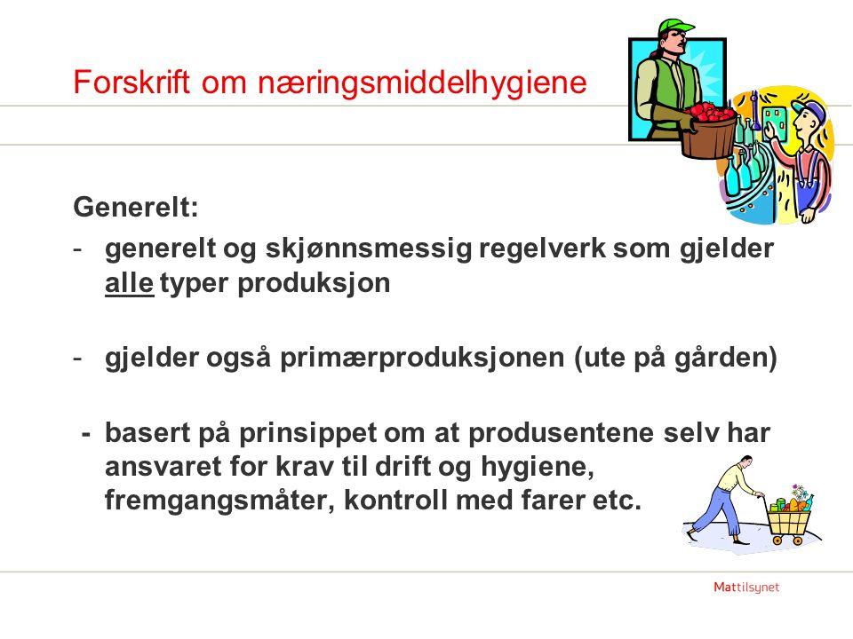 Forskrift om næringsmiddelhygiene Generelt: -generelt og skjønnsmessig regelverk som gjelder alle typer produksjon -gjelder også primærproduksjonen (u