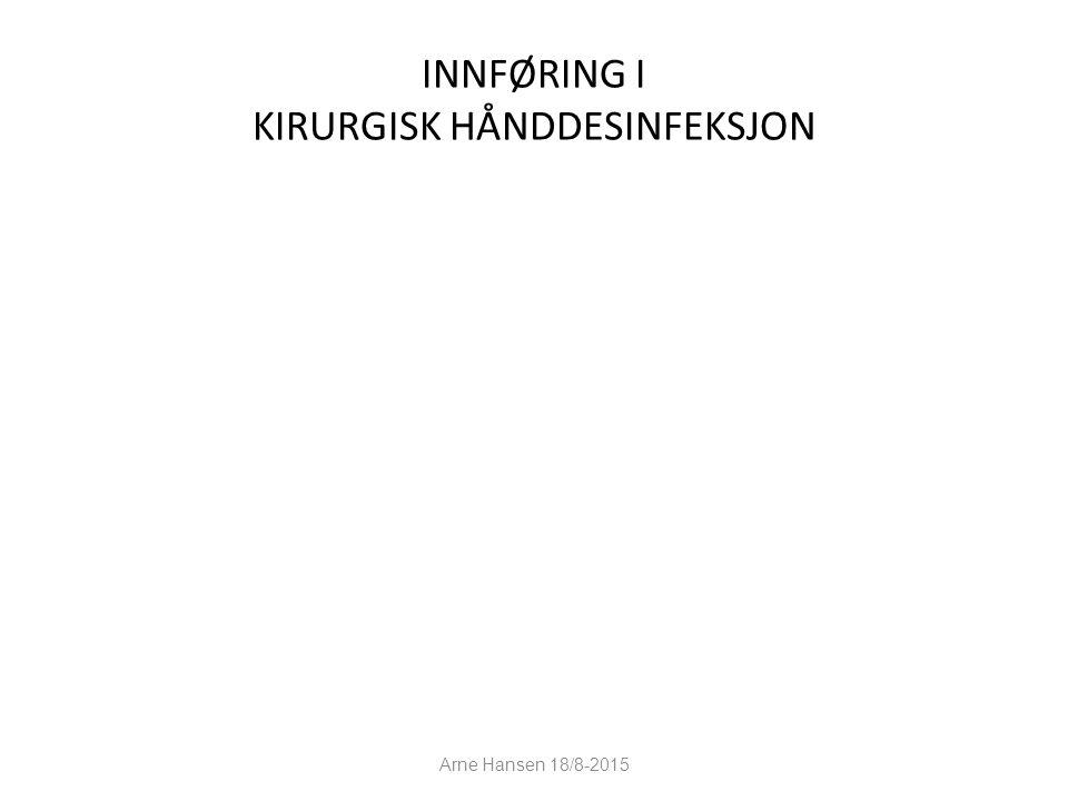 INNFØRING I KIRURGISK HÅNDDESINFEKSJON 1 Arne Hansen 18/8-2015