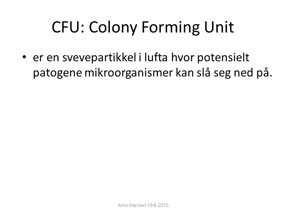 CFU: Colony Forming Unit er en svevepartikkel i lufta hvor potensielt patogene mikroorganismer kan slå seg ned på. 11 Arne Hansen 18/8-2015