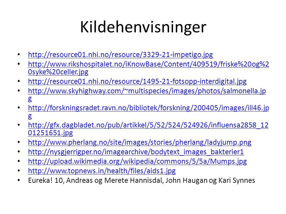 Kildehenvisninger http://resource01.nhi.no/resource/3329-21-impetigo.jpg http://www.rikshospitalet.no/iKnowBase/Content/409519/friske%20og%2 0syke%20celler.jpg http://www.rikshospitalet.no/iKnowBase/Content/409519/friske%20og%2 0syke%20celler.jpg http://resource01.nhi.no/resource/1495-21-fotsopp-interdigital.jpg http://www.skyhighway.com/~multispecies/images/photos/salmonella.jp g http://www.skyhighway.com/~multispecies/images/photos/salmonella.jp g http://forskningsradet.ravn.no/bibliotek/forskning/200405/images/ill46.jp g http://forskningsradet.ravn.no/bibliotek/forskning/200405/images/ill46.jp g http://gfx.dagbladet.no/pub/artikkel/5/52/524/524926/influensa2858_12 01251651.jpg http://gfx.dagbladet.no/pub/artikkel/5/52/524/524926/influensa2858_12 01251651.jpg http://www.pherlang.no/site/images/stories/pherlang/ladyjump.png http://nysgjerrigper.no/imagearchive/bodytext_images_bakterier1 http://upload.wikimedia.org/wikipedia/commons/5/5a/Mumps.jpg http://www.topnews.in/health/files/aids1.jpg Eureka.
