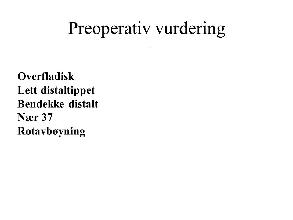 Preoperativ vurdering Overfladisk Lett distaltippet Bendekke distalt Nær 37 Rotavbøyning