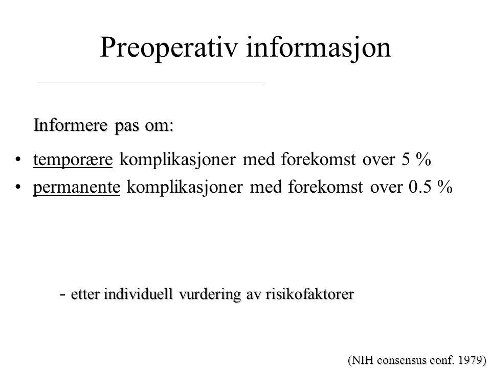 Preoperativ informasjon temporære komplikasjoner med forekomst over 5 % permanente komplikasjoner med forekomst over 0.5 % etter individuell vurdering av risikofaktorer - etter individuell vurdering av risikofaktorer Informere pas om: (NIH consensus conf.