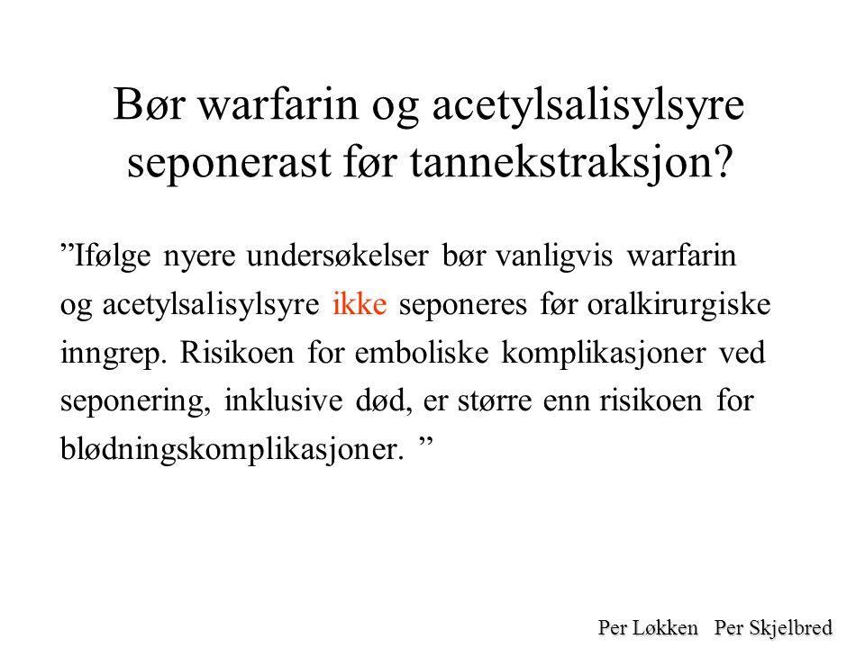 Bør warfarin og acetylsalisylsyre seponerast før tannekstraksjon.