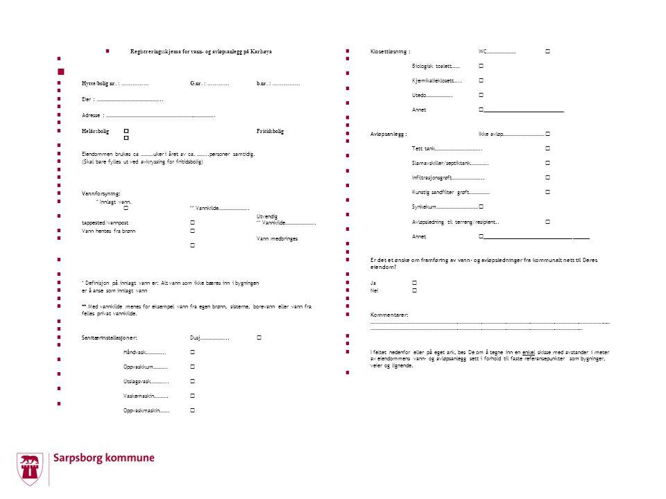 Registreringsskjema for vann- og avløpsanlegg på Karlsøya Hytte/bolig nr. : ……………G.nr. : …………b.nr. : …………… Eier : ……………………………………….. Adresse : ……………………