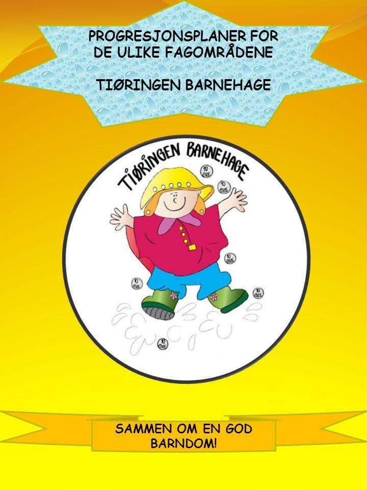 PROGRESJONSPLANER FOR DE ULIKE FAGOMRÅDENE TIØRINGEN BARNEHAGE SAMMEN OM EN GOD BARNDOM!