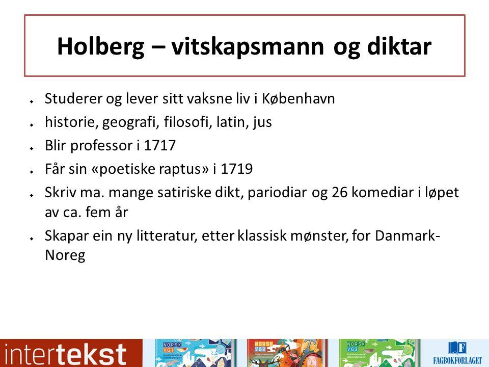 Holberg – vitskapsmann og diktar  Studerer og lever sitt vaksne liv i København  historie, geografi, filosofi, latin, jus  Blir professor i 1717  Får sin «poetiske raptus» i 1719  Skriv ma.