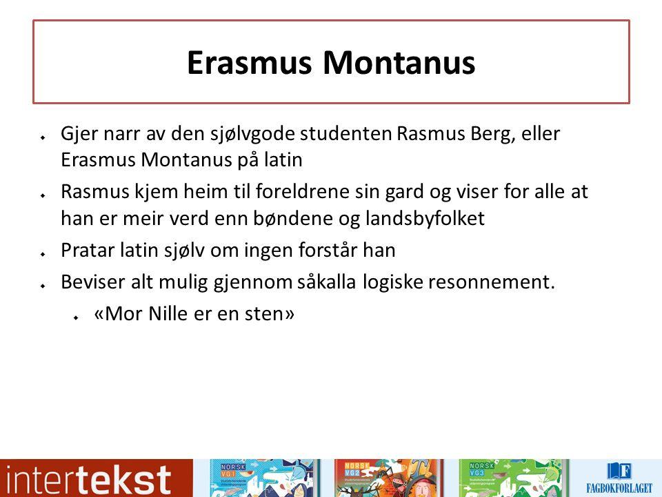 Erasmus Montanus  Gjer narr av den sjølvgode studenten Rasmus Berg, eller Erasmus Montanus på latin  Rasmus kjem heim til foreldrene sin gard og viser for alle at han er meir verd enn bøndene og landsbyfolket  Pratar latin sjølv om ingen forstår han  Beviser alt mulig gjennom såkalla logiske resonnement.