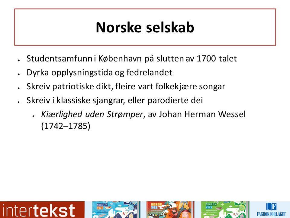Norske selskab  Studentsamfunn i København på slutten av 1700-talet  Dyrka opplysningstida og fedrelandet  Skreiv patriotiske dikt, fleire vart folkekjære songar  Skreiv i klassiske sjangrar, eller parodierte dei  Kiærlighed uden Strømper, av Johan Herman Wessel (1742–1785)