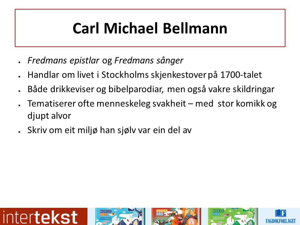 Carl Michael Bellmann  Fredmans epistlar og Fredmans sånger  Handlar om livet i Stockholms skjenkestover på 1700-talet  Både drikkeviser og bibelparodiar, men også vakre skildringar  Tematiserer ofte menneskeleg svakheit – med stor komikk og djupt alvor  Skriv om eit miljø han sjølv var ein del av