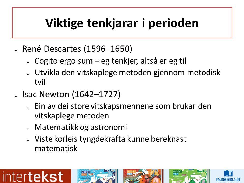 Viktige tenkjarar i perioden  René Descartes (1596–1650)  Cogito ergo sum – eg tenkjer, altså er eg til  Utvikla den vitskaplege metoden gjennom metodisk tvil  Isac Newton (1642–1727)  Ein av dei store vitskapsmennene som brukar den vitskaplege metoden  Matematikk og astronomi  Viste korleis tyngdekrafta kunne bereknast matematisk
