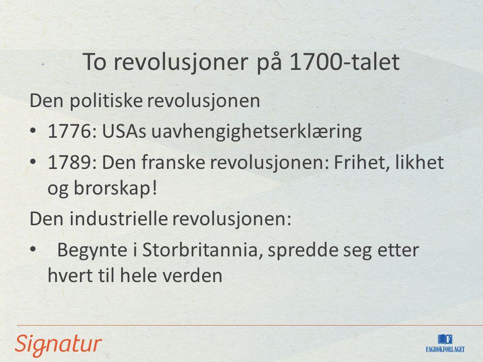 To revolusjoner på 1700-talet Den politiske revolusjonen 1776: USAs uavhengighetserklæring 1789: Den franske revolusjonen: Frihet, likhet og brorskap!