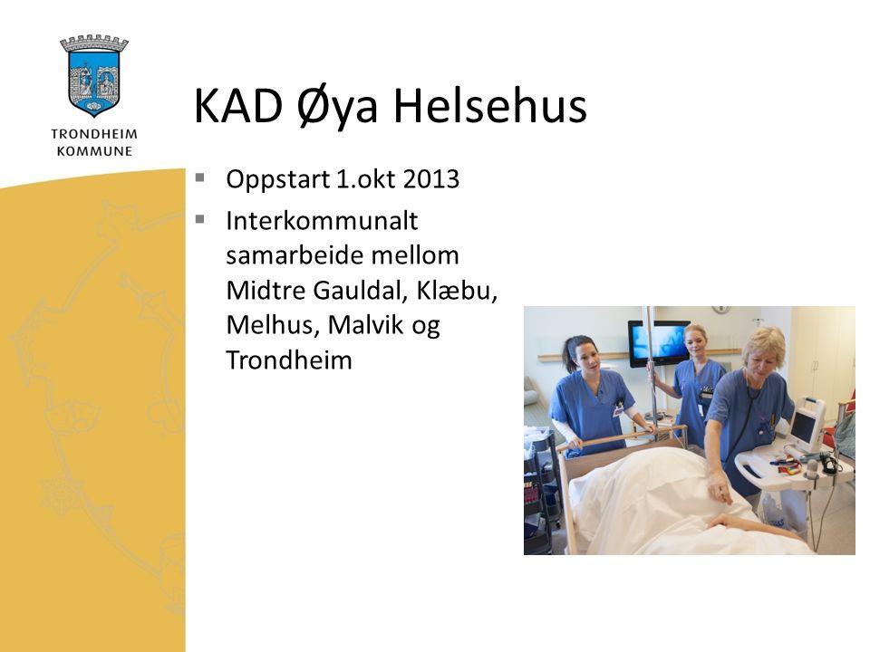 KAD Øya Helsehus  Oppstart 1.okt 2013  Interkommunalt samarbeide mellom Midtre Gauldal, Klæbu, Melhus, Malvik og Trondheim