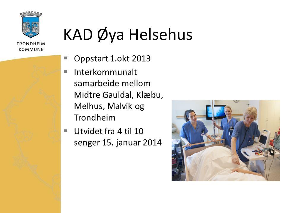 KAD Øya Helsehus  Oppstart 1.okt 2013  Interkommunalt samarbeide mellom Midtre Gauldal, Klæbu, Melhus, Malvik og Trondheim  Utvidet fra 4 til 10 senger 15.