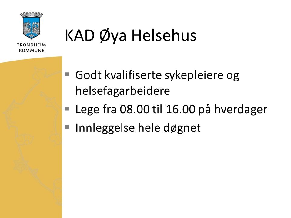 KAD Øya Helsehus  Godt kvalifiserte sykepleiere og helsefagarbeidere  Lege fra 08.00 til 16.00 på hverdager  Innleggelse hele døgnet