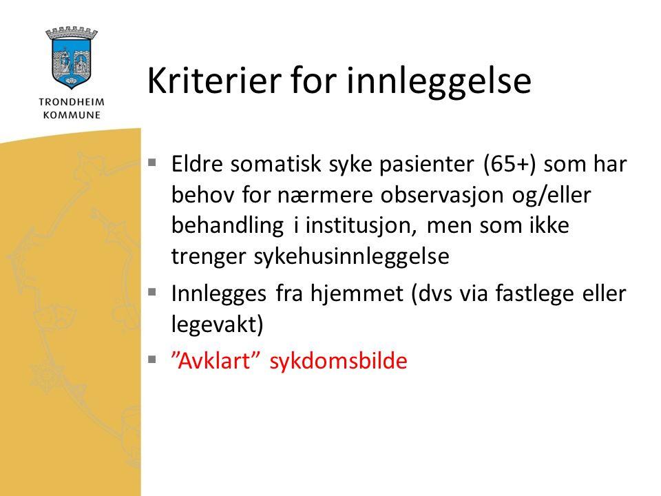 Kriterier for innleggelse  Eldre somatisk syke pasienter (65+) som har behov for nærmere observasjon og/eller behandling i institusjon, men som ikke trenger sykehusinnleggelse  Innlegges fra hjemmet (dvs via fastlege eller legevakt)  Avklart sykdomsbilde
