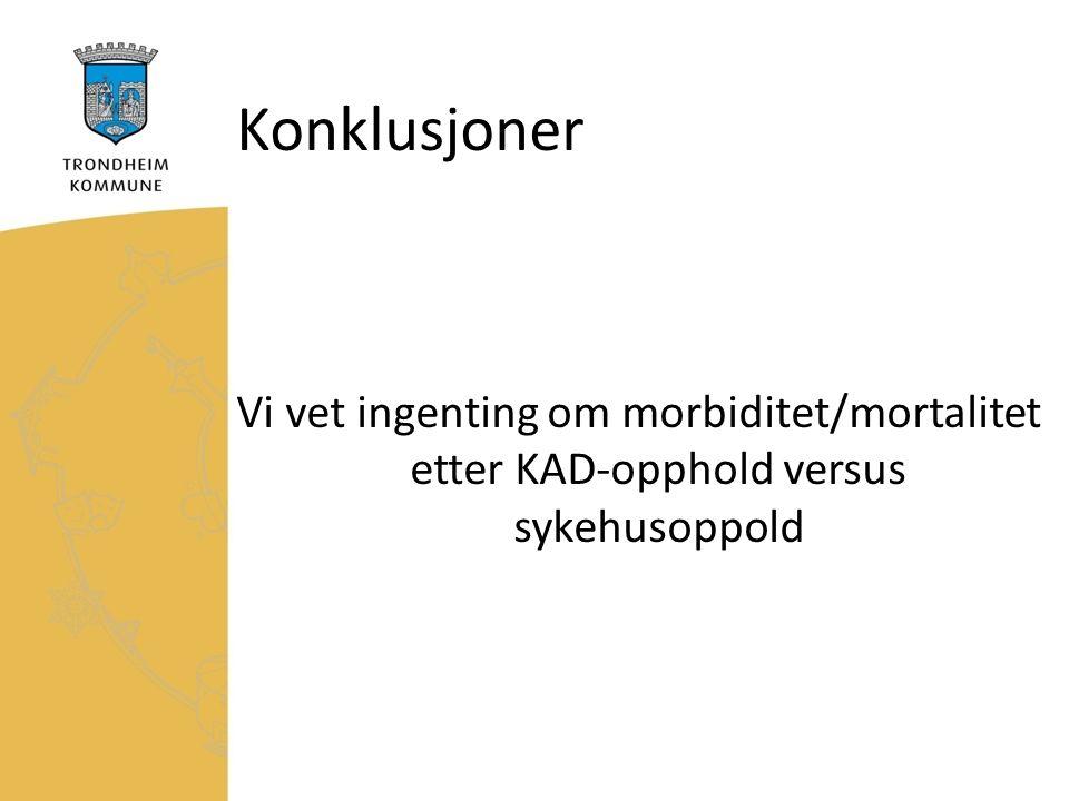 Konklusjoner Vi vet ingenting om morbiditet/mortalitet etter KAD-opphold versus sykehusoppold