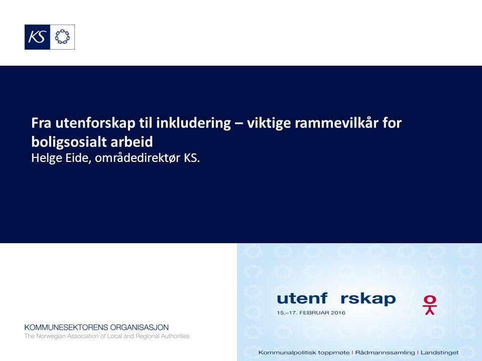 Fra utenforskap til inkludering – viktige rammevilkår for boligsosialt arbeid Helge Eide, områdedirektør KS.