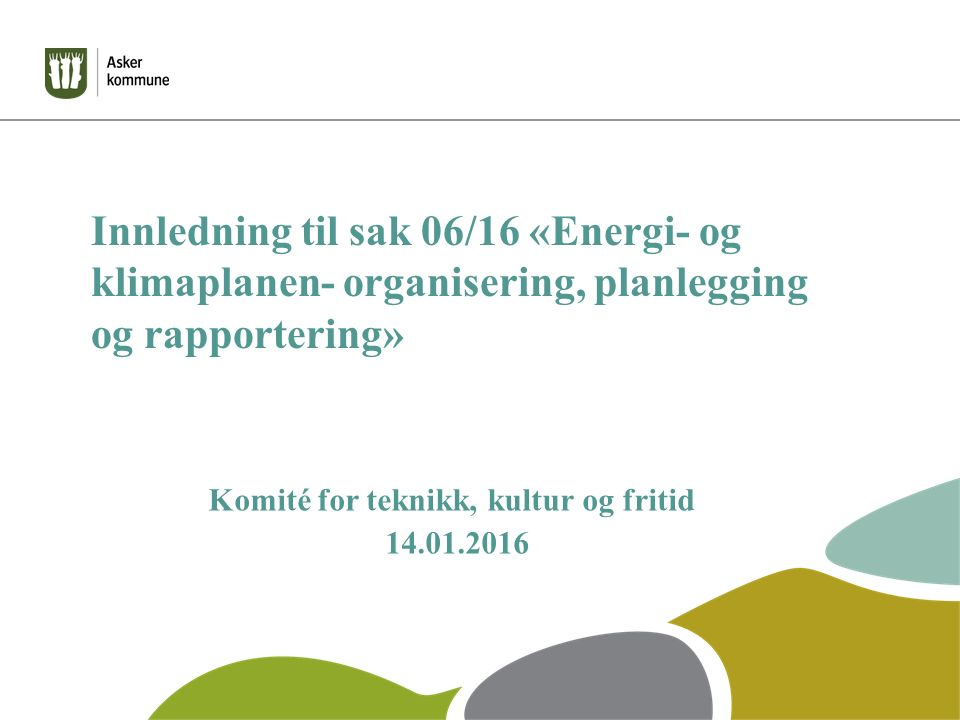 Asker kommune, - egen drift Klima (tonn CO 2 -ekv) Energi (GWh) Elektrisitet: Lys, varmepumper, el-kjeler, el-ovner, og div.