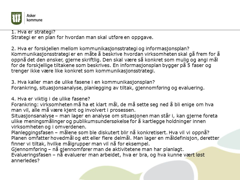 1. Hva er strategi? Strategi er en plan for hvordan man skal utføre en oppgave. 2. Hva er forskjellen mellom kommunikasjonsstrategi og informasjonspla