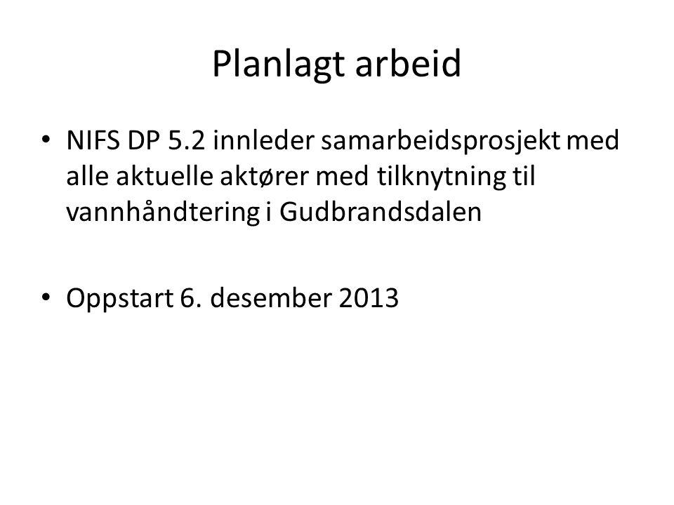Planlagt arbeid NIFS DP 5.2 innleder samarbeidsprosjekt med alle aktuelle aktører med tilknytning til vannhåndtering i Gudbrandsdalen Oppstart 6.