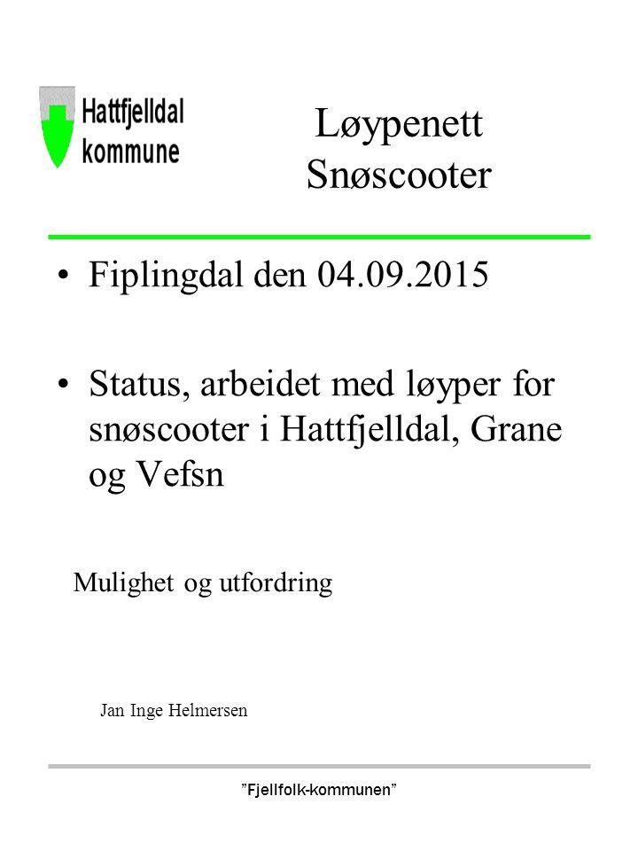 Fjellfolk-kommunen Løypenett Snøscooter Fiplingdal den 04.09.2015 Status, arbeidet med løyper for snøscooter i Hattfjelldal, Grane og Vefsn Mulighet og utfordring Jan Inge Helmersen