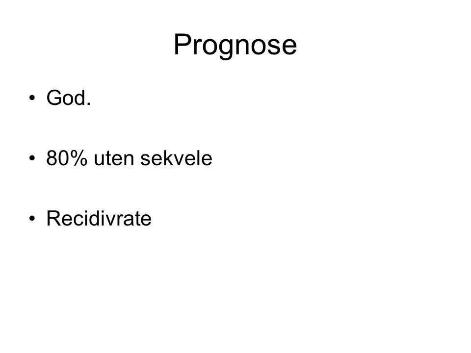 Prognose God. 80% uten sekvele Recidivrate