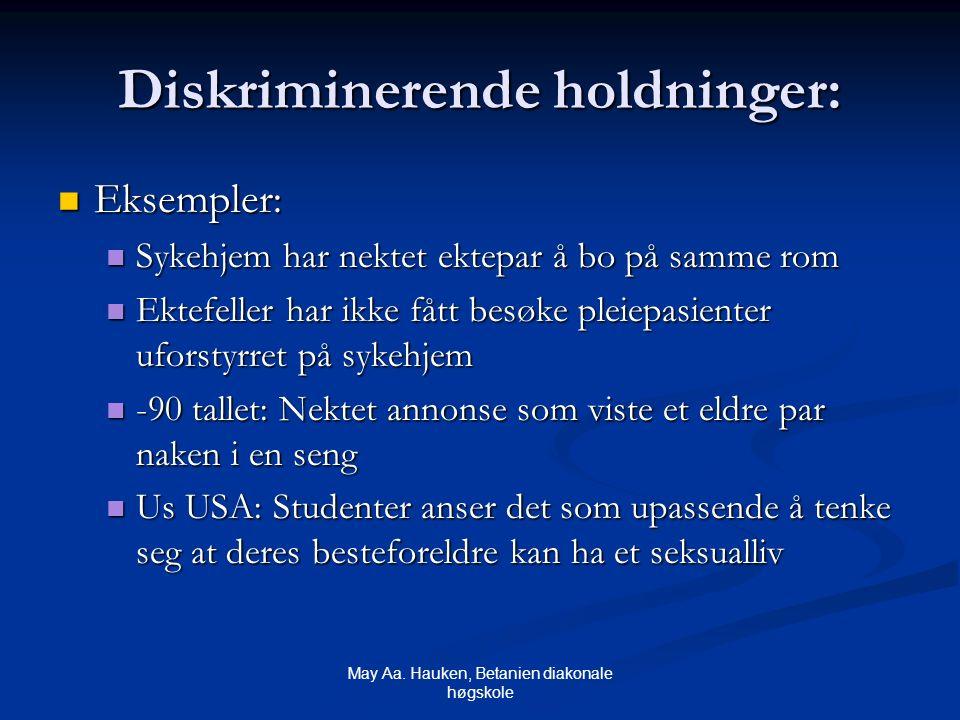 May Aa. Hauken, Betanien diakonale høgskole Diskriminerende holdninger: Eksempler: Eksempler: Sykehjem har nektet ektepar å bo på samme rom Sykehjem h