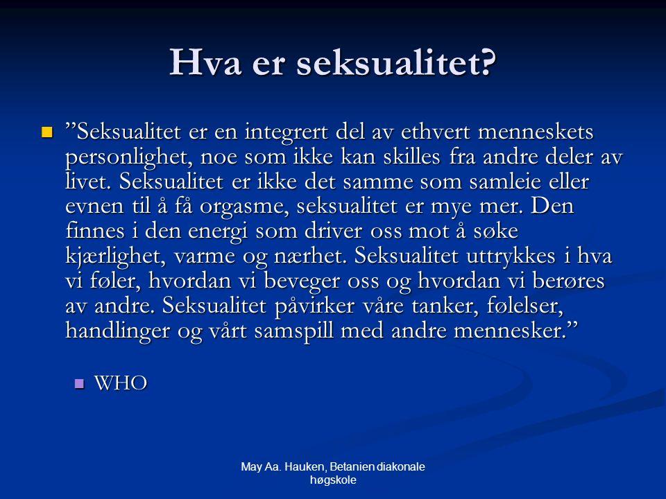 """May Aa. Hauken, Betanien diakonale høgskole Hva er seksualitet? """"Seksualitet er en integrert del av ethvert menneskets personlighet, noe som ikke kan"""